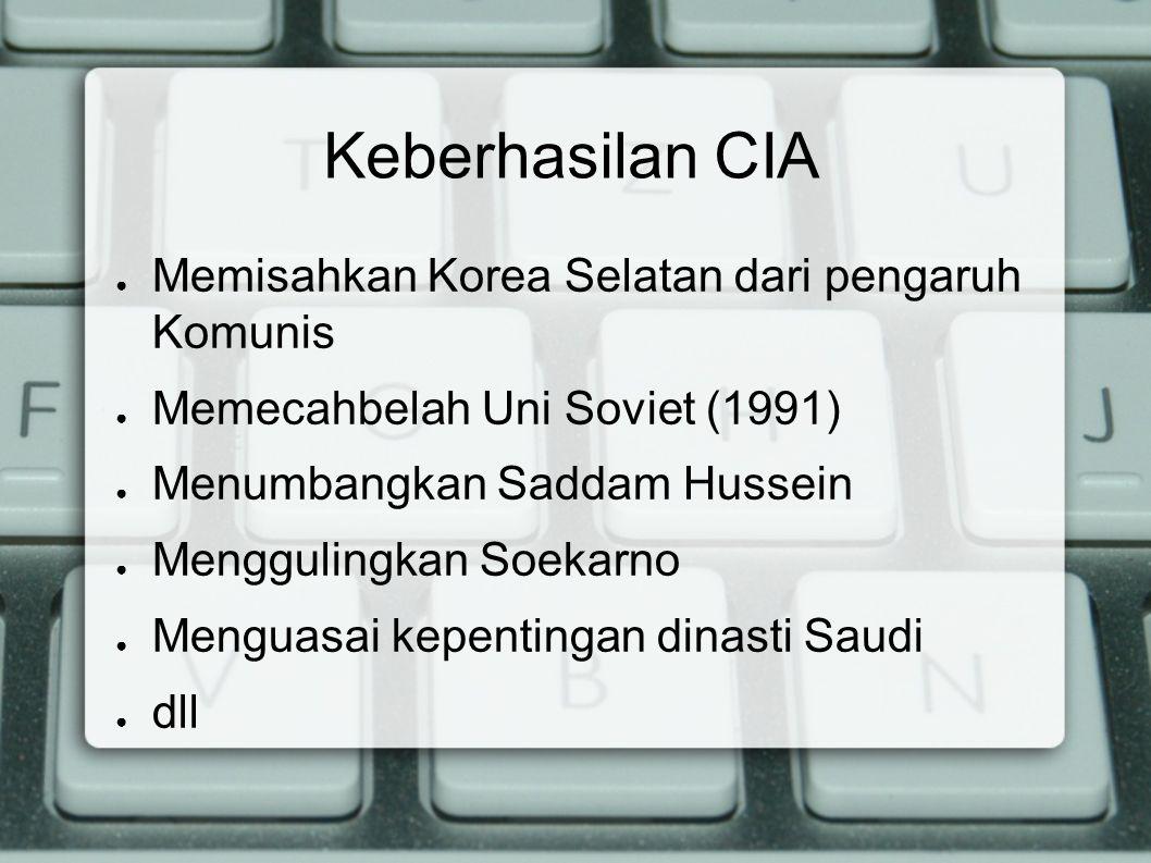 Keberhasilan CIA ● Memisahkan Korea Selatan dari pengaruh Komunis ● Memecahbelah Uni Soviet (1991) ● Menumbangkan Saddam Hussein ● Menggulingkan Soeka