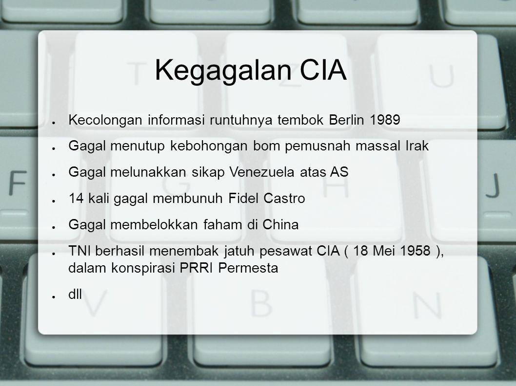 Kegagalan CIA ● Kecolongan informasi runtuhnya tembok Berlin 1989 ● Gagal menutup kebohongan bom pemusnah massal Irak ● Gagal melunakkan sikap Venezue