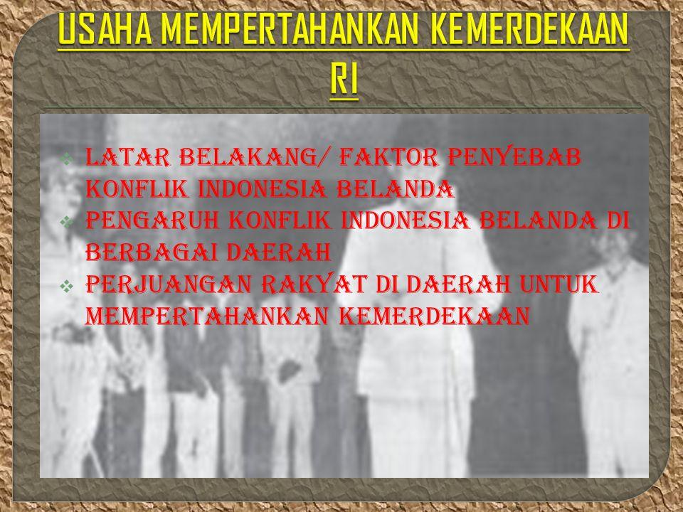  Latar belakang/ FAKTOR PENYEBAB konflik Indonesia Belanda  Pengaruh konflik Indonesia Belanda di berbagai daerah  Perjuangan rakyat di daerAH UNTUK MEMPERTAHANKAN KEMERDEKAAN
