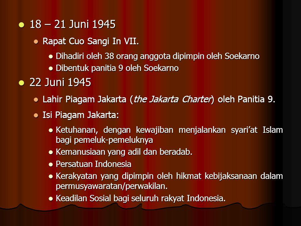 18 – 21 Juni 1945 18 – 21 Juni 1945 Rapat Cuo Sangi In VII. Rapat Cuo Sangi In VII. Dihadiri oleh 38 orang anggota dipimpin oleh Soekarno Dihadiri ole