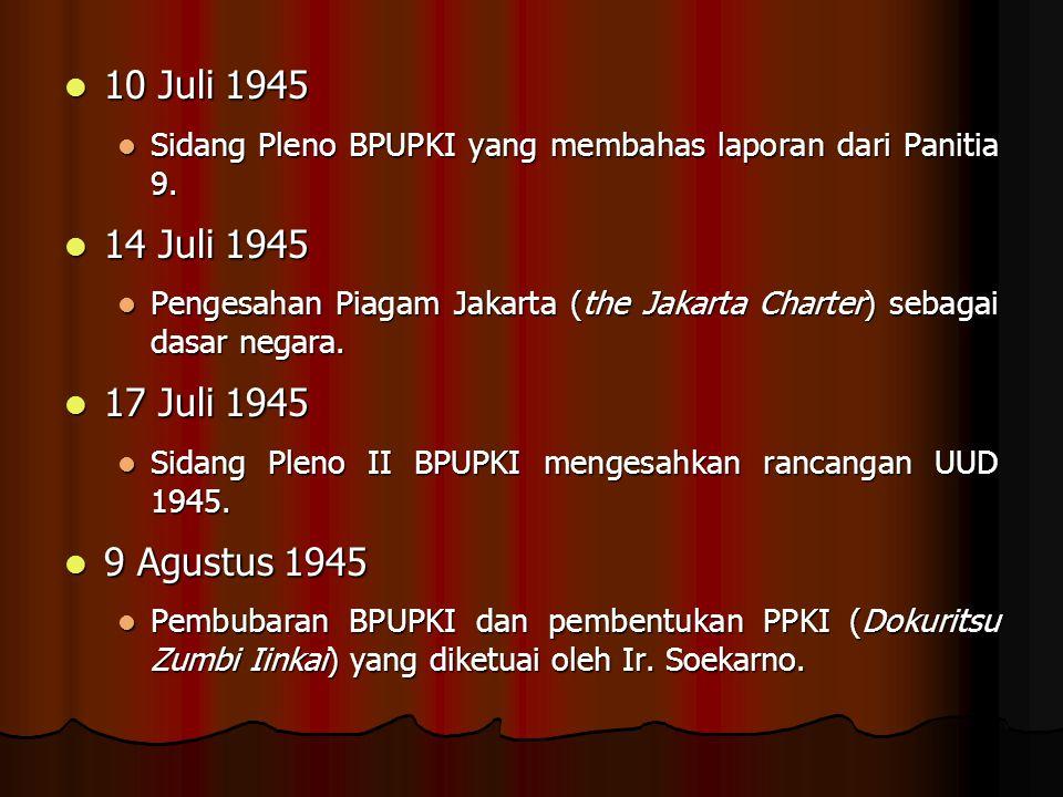 10 Juli 1945 10 Juli 1945 Sidang Pleno BPUPKI yang membahas laporan dari Panitia 9. Sidang Pleno BPUPKI yang membahas laporan dari Panitia 9. 14 Juli