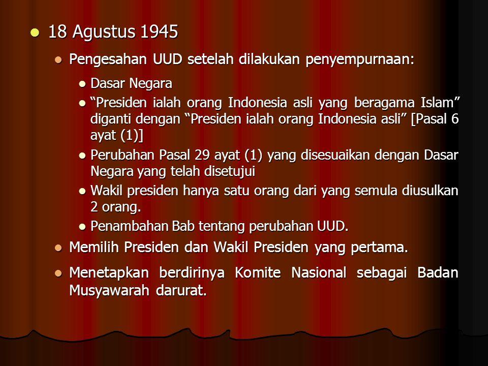 18 Agustus 1945 18 Agustus 1945 Pengesahan UUD setelah dilakukan penyempurnaan: Pengesahan UUD setelah dilakukan penyempurnaan: Dasar Negara Dasar Neg