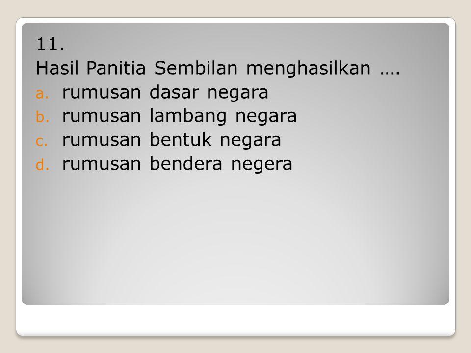 10. Panita Sembilan diketuai oleh …. a. Ir Soekarno b. Drs. Moh. Hatta c. Prof. Dr. Supomo d. Mr. Moh. Yamin