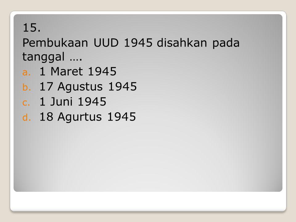 14. Isi rancangan Penbukaan UUD 1945 diambilkan dari …. a. Jakarta Charter b. Surabaya Charter c. Piagam Surabaya d. Pembukaan UUD 45