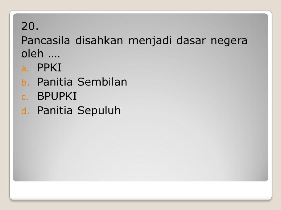19. Ketua PPKI adalah …. a. Ir Soekarno b. Drs. Moh. Hatta c. Prof. Dr. Supomo d. Mr. Moh. Yamin