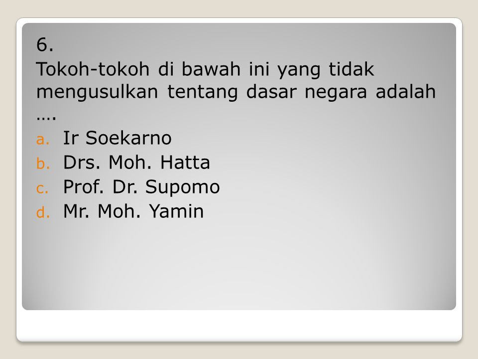 5. Ketua BPUPKI adalah …. a. Ir Soekarno b. Drs. Moh. Hatta c. Dr. Radjiman Widyodiningrat d. Mr. Moh. Yamin