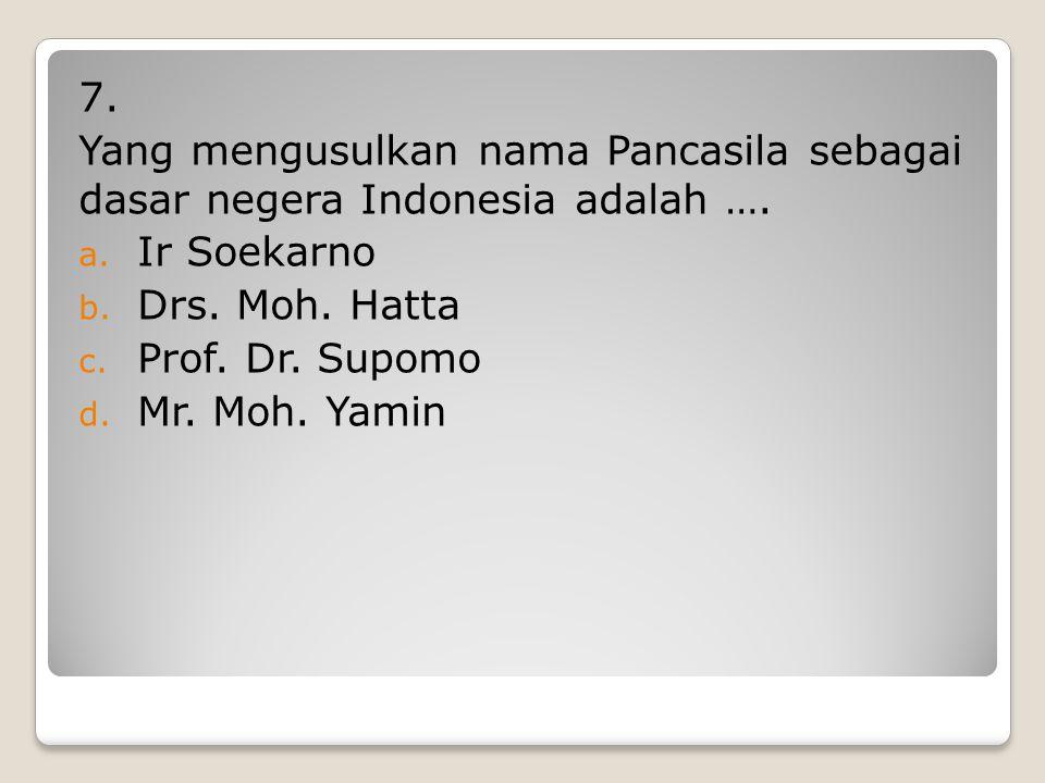 6. Tokoh-tokoh di bawah ini yang tidak mengusulkan tentang dasar negara adalah …. a. Ir Soekarno b. Drs. Moh. Hatta c. Prof. Dr. Supomo d. Mr. Moh. Ya