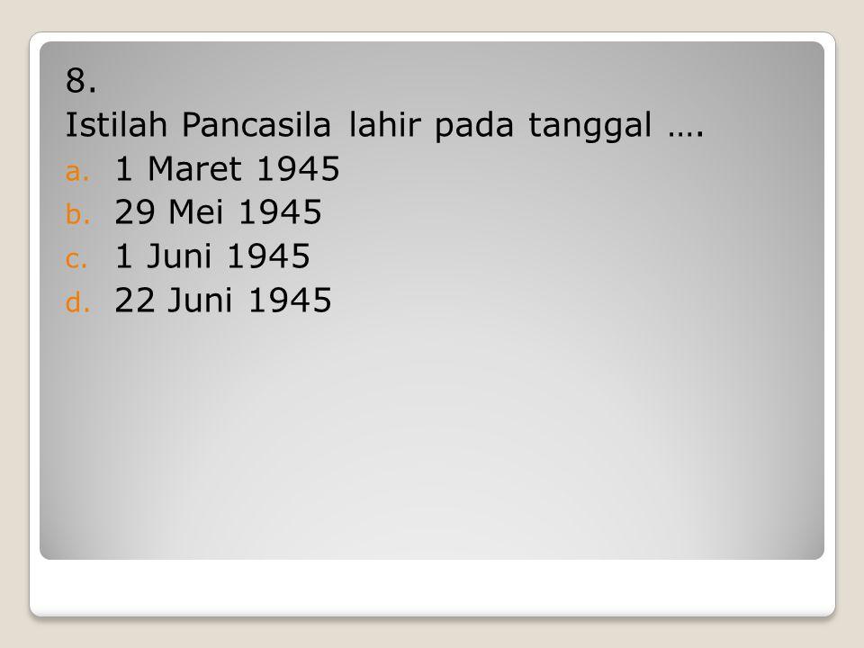 7. Yang mengusulkan nama Pancasila sebagai dasar negera Indonesia adalah …. a. Ir Soekarno b. Drs. Moh. Hatta c. Prof. Dr. Supomo d. Mr. Moh. Yamin