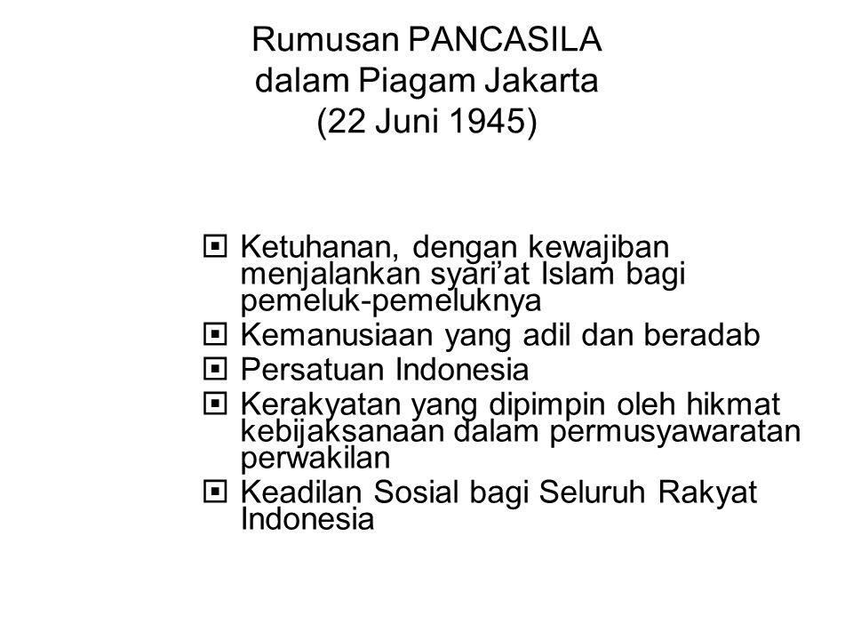 Rumusan PANCASILA dalam Piagam Jakarta (22 Juni 1945)  Ketuhanan, dengan kewajiban menjalankan syari'at Islam bagi pemeluk-pemeluknya  Kemanusiaan y