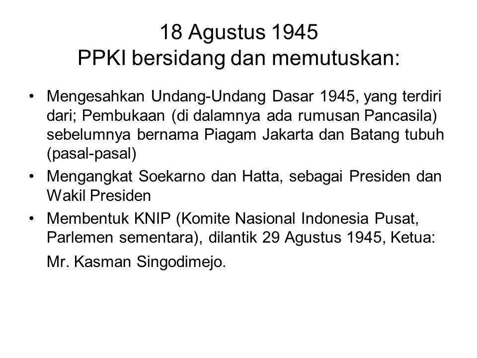 18 Agustus 1945 PPKI bersidang dan memutuskan: Mengesahkan Undang-Undang Dasar 1945, yang terdiri dari; Pembukaan (di dalamnya ada rumusan Pancasila)