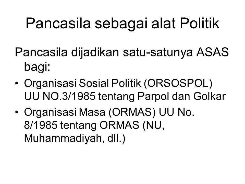Pancasila sebagai alat Politik Pancasila dijadikan satu-satunya ASAS bagi: Organisasi Sosial Politik (ORSOSPOL) UU NO.3/1985 tentang Parpol dan Golkar