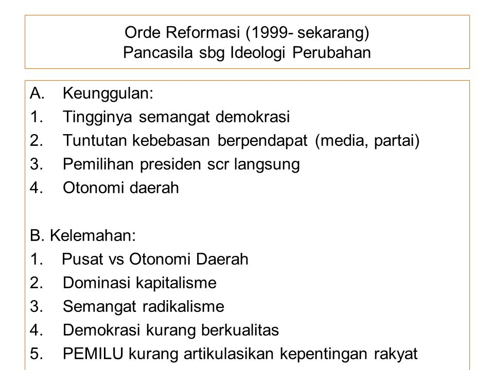 Orde Reformasi (1999- sekarang) Pancasila sbg Ideologi Perubahan A.Keunggulan: 1.Tingginya semangat demokrasi 2.Tuntutan kebebasan berpendapat (media,