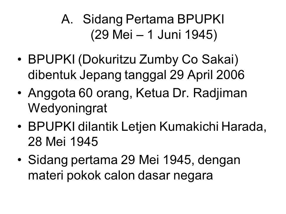 A.Sidang Pertama BPUPKI (29 Mei – 1 Juni 1945) BPUPKI (Dokuritzu Zumby Co Sakai) dibentuk Jepang tanggal 29 April 2006 Anggota 60 orang, Ketua Dr. Rad