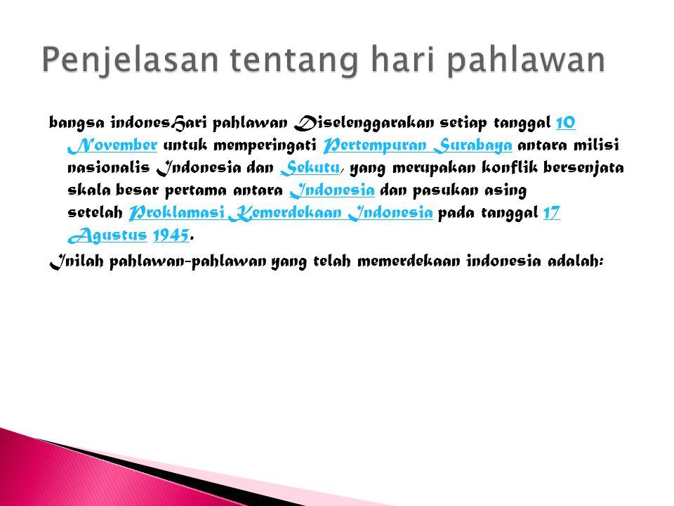 bangsa indonesHari pahlawan Diselenggarakan setiap tanggal 10 November untuk memperingati Pertempuran Surabaya antara milisi nasionalis Indonesia dan