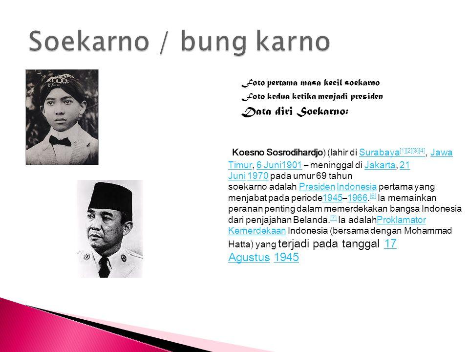 Foto pertama masa kecil soekarno Foto kedua ketika menjadi presiden Data diri Soekarno: Koesno Sosrodihardjo) (lahir di Surabaya [1][2][3][4], Jawa Ti