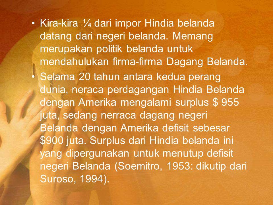 Kira-kira ¼ dari impor Hindia belanda datang dari negeri belanda. Memang merupakan politik belanda untuk mendahulukan firma-firma Dagang Belanda. Sela