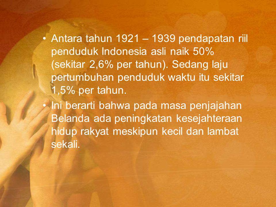 Antara tahun 1921 – 1939 pendapatan riil penduduk Indonesia asli naik 50% (sekitar 2,6% per tahun). Sedang laju pertumbuhan penduduk waktu itu sekitar