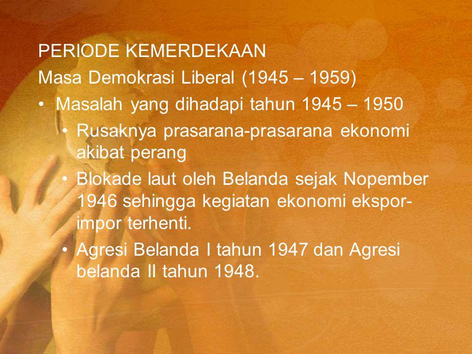PERIODE KEMERDEKAAN Masa Demokrasi Liberal (1945 – 1959) Masalah yang dihadapi tahun 1945 – 1950 Rusaknya prasarana-prasarana ekonomi akibat perang Bl