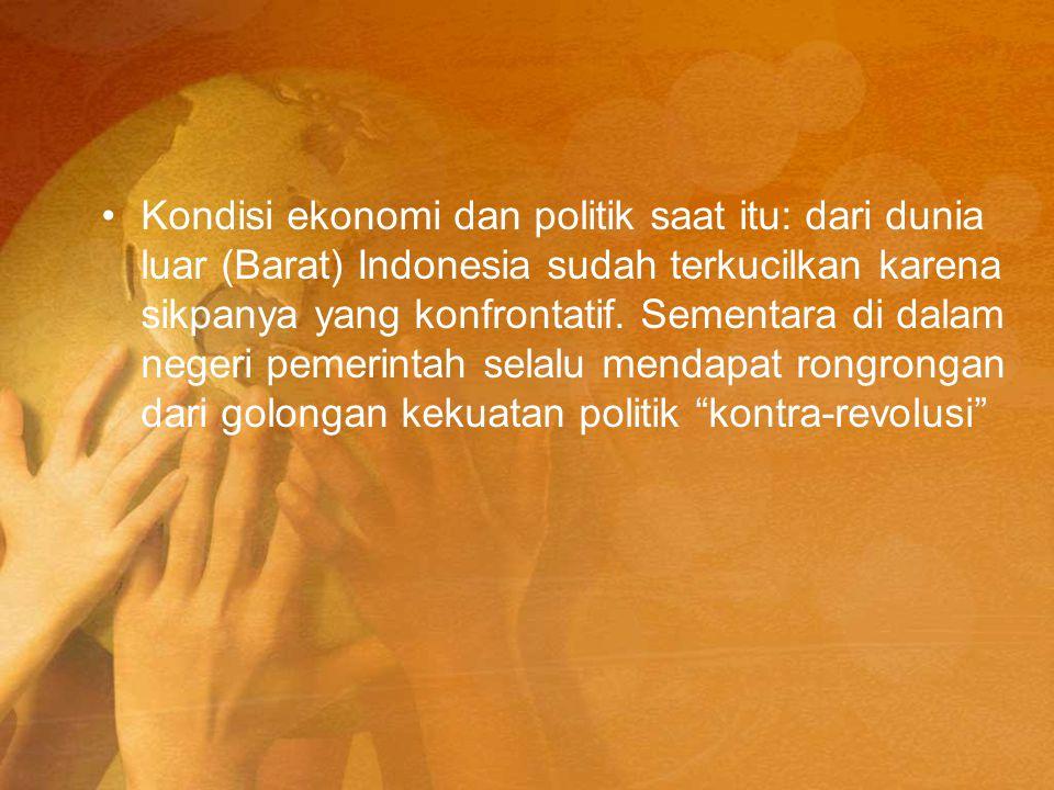 Kondisi ekonomi dan politik saat itu: dari dunia luar (Barat) Indonesia sudah terkucilkan karena sikpanya yang konfrontatif. Sementara di dalam negeri