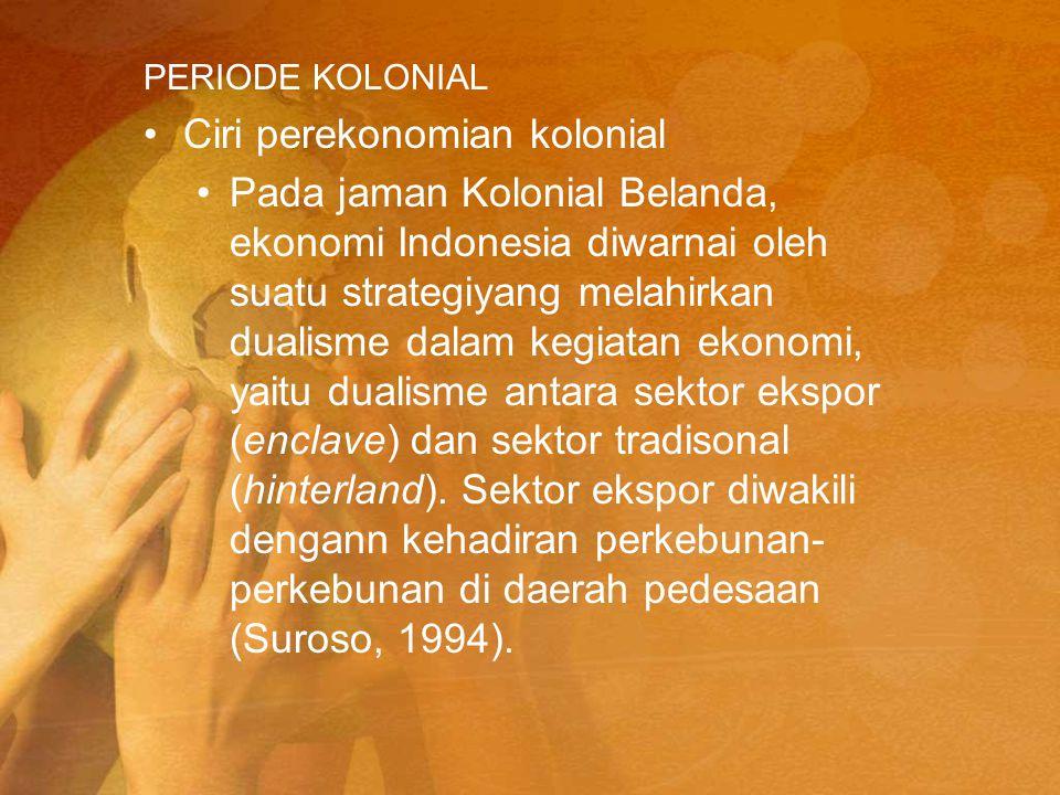 PERIODE KOLONIAL Ciri perekonomian kolonial Pada jaman Kolonial Belanda, ekonomi Indonesia diwarnai oleh suatu strategiyang melahirkan dualisme dalam