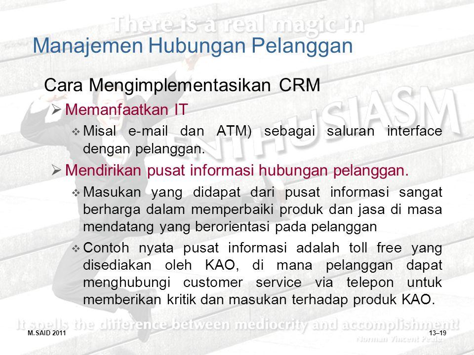 M.SAID 201113–19 Manajemen Hubungan Pelanggan Cara Mengimplementasikan CRM  Memanfaatkan IT  Misal e-mail dan ATM) sebagai saluran interface dengan