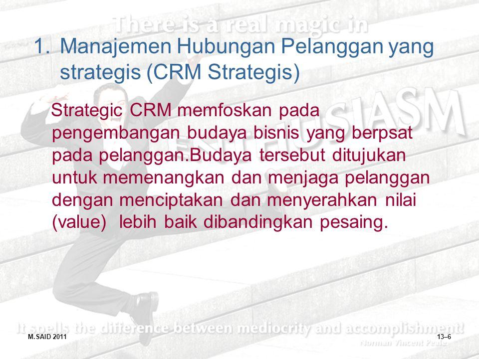 M.SAID 201113–6 1.Manajemen Hubungan Pelanggan yang strategis (CRM Strategis) Strategic CRM memfoskan pada pengembangan budaya bisnis yang berpsat pad
