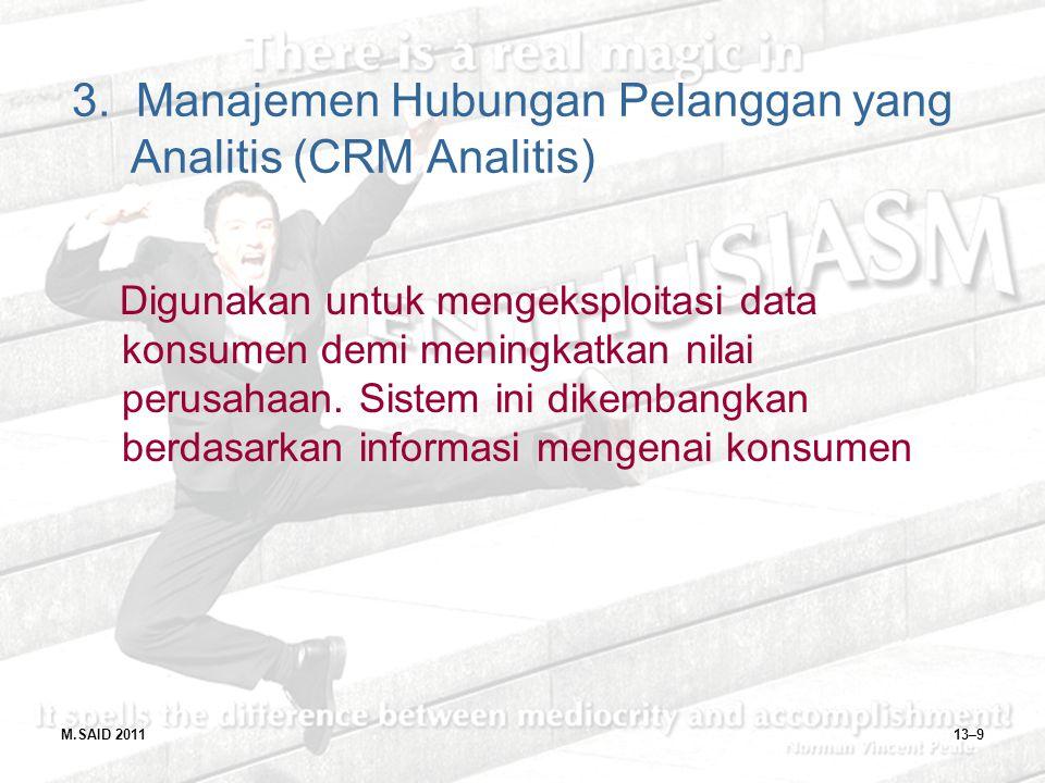 M.SAID 201113–9 3. Manajemen Hubungan Pelanggan yang Analitis (CRM Analitis) Digunakan untuk mengeksploitasi data konsumen demi meningkatkan nilai per