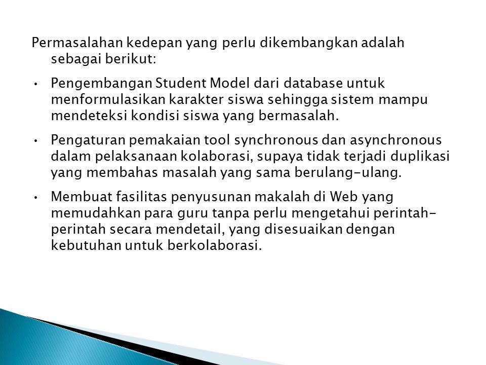 Permasalahan kedepan yang perlu dikembangkan adalah sebagai berikut: Pengembangan Student Model dari database untuk menformulasikan karakter siswa sehingga sistem mampu mendeteksi kondisi siswa yang bermasalah.
