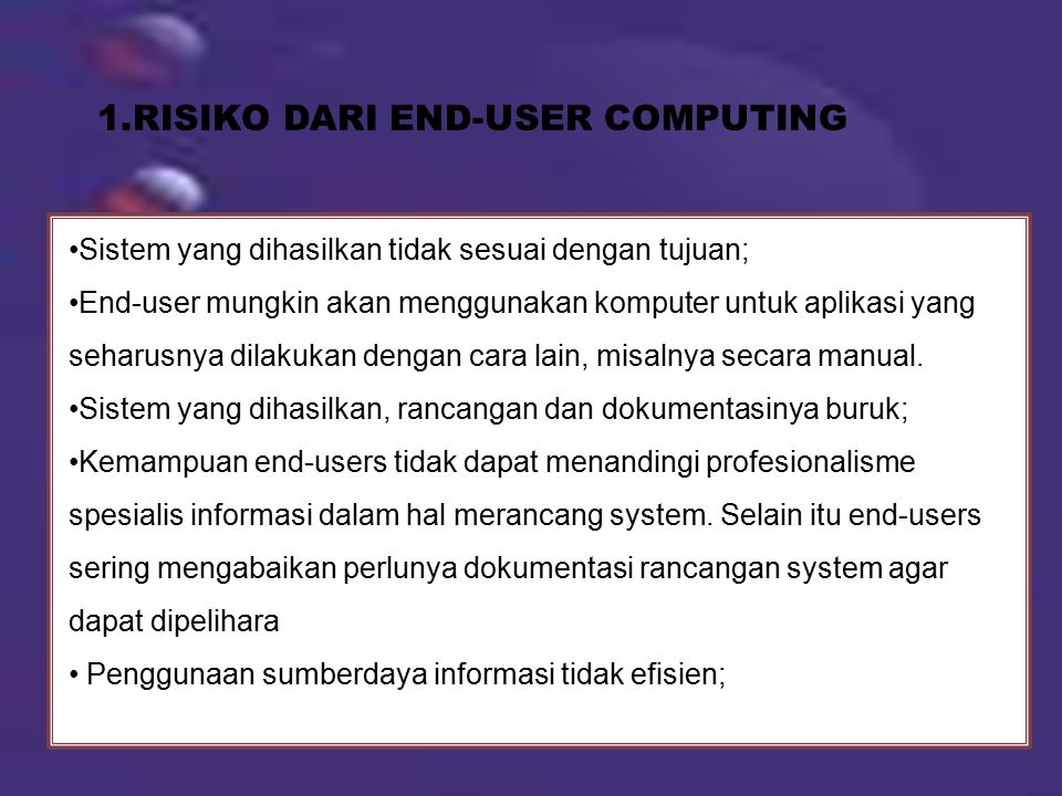 1.RISIKO DARI END-USER COMPUTING Sistem yang dihasilkan tidak sesuai dengan tujuan; End-user mungkin akan menggunakan komputer untuk aplikasi yang seharusnya dilakukan dengan cara lain, misalnya secara manual.