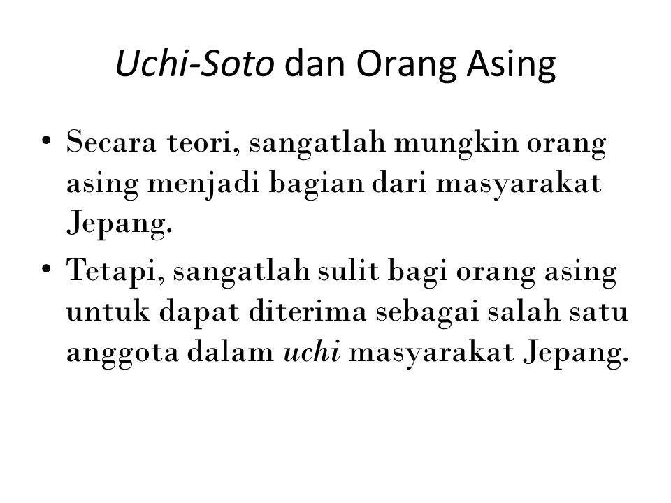 Uchi-Soto dan Orang Asing Secara teori, sangatlah mungkin orang asing menjadi bagian dari masyarakat Jepang. Tetapi, sangatlah sulit bagi orang asing