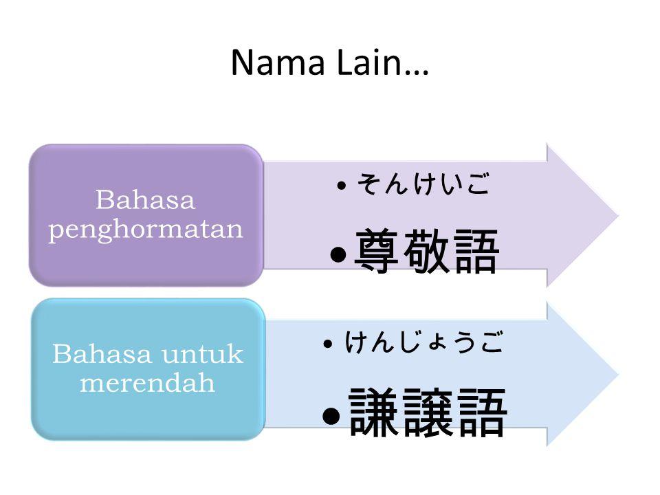 Nama Lain… そんけいご 尊敬語 Bahasa penghormatan けんじょうご 謙譲語 Bahasa untuk merendah