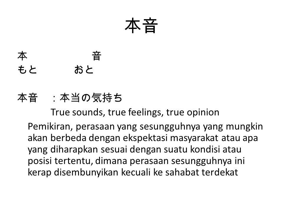 本音 もとおと 本音 :本当の気持ち True sounds, true feelings, true opinion Pemikiran, perasaan yang sesungguhnya yang mungkin akan berbeda dengan ekspektasi masyarak