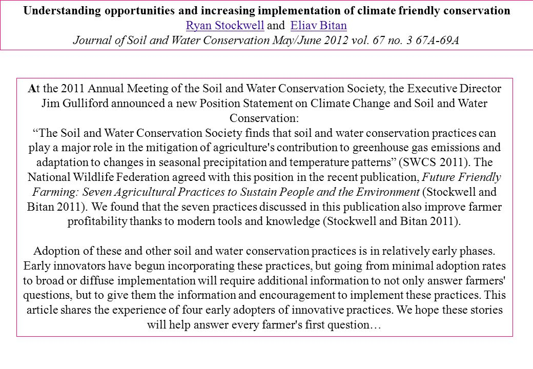 At the 2011 Annual Meeting of the Soil and Water Conservation Society, the Executive Director Jim Gulliford announced a new Position Statement on Climate Change and Soil and Water Conservation: The Soil and Water Conservation Society finds that soil and water conservation practices can play a major role in the mitigation of agriculture s contribution to greenhouse gas emissions and adaptation to changes in seasonal precipitation and temperature patterns (SWCS 2011).