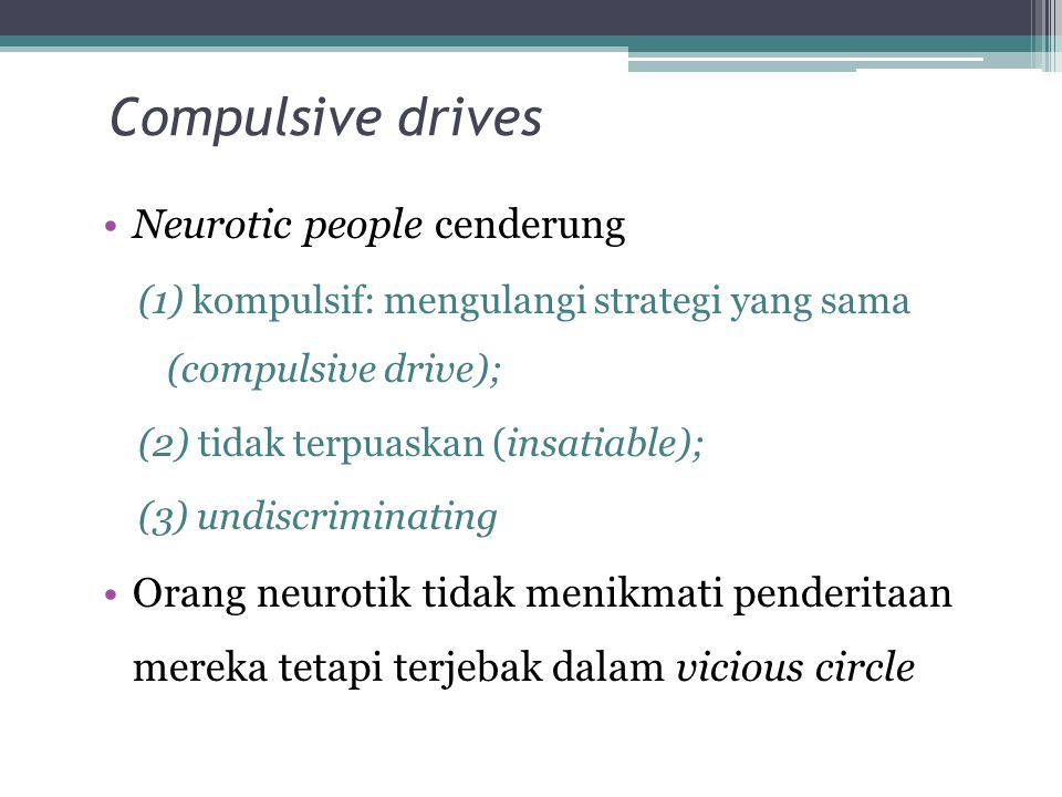 Compulsive drives Neurotic people cenderung (1) kompulsif: mengulangi strategi yang sama (compulsive drive); (2) tidak terpuaskan (insatiable); (3) undiscriminating Orang neurotik tidak menikmati penderitaan mereka tetapi terjebak dalam vicious circle