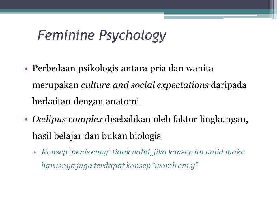 Feminine Psychology Perbedaan psikologis antara pria dan wanita merupakan culture and social expectations daripada berkaitan dengan anatomi Oedipus complex disebabkan oleh faktor lingkungan, hasil belajar dan bukan biologis ▫Konsep penis envy tidak valid, jika konsep itu valid maka harusnya juga terdapat konsep womb envy