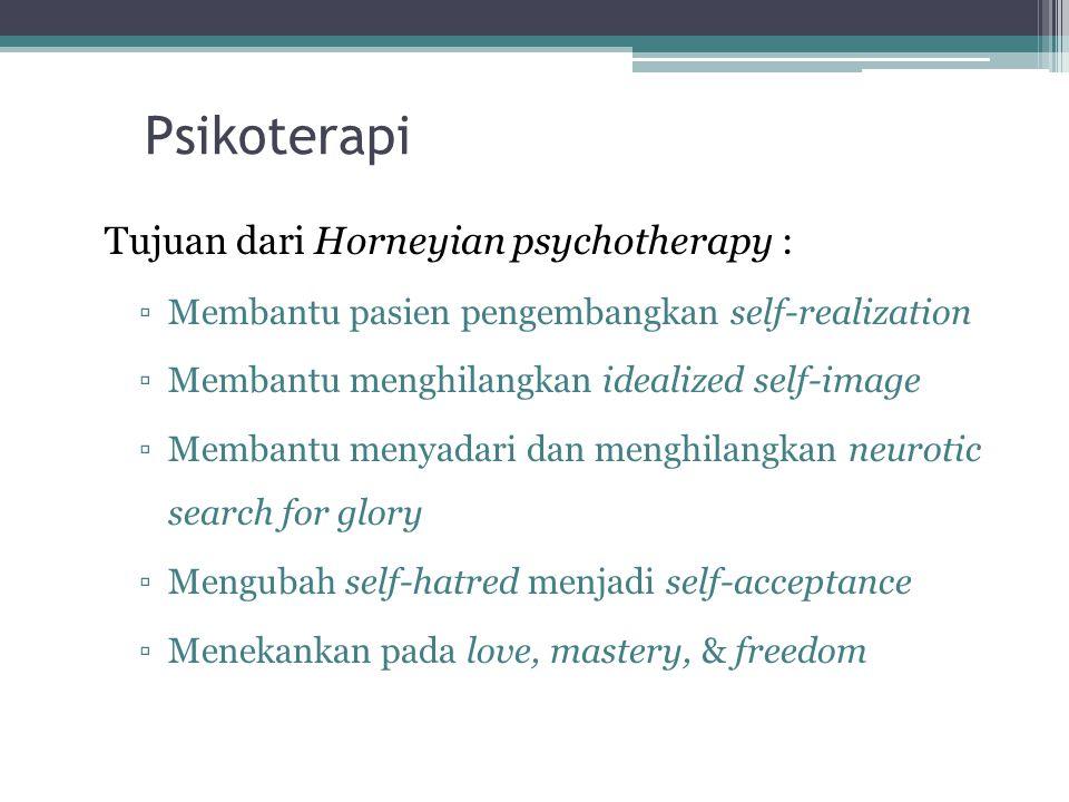 Psikoterapi Tujuan dari Horneyian psychotherapy : ▫Membantu pasien pengembangkan self-realization ▫Membantu menghilangkan idealized self-image ▫Membantu menyadari dan menghilangkan neurotic search for glory ▫Mengubah self-hatred menjadi self-acceptance ▫Menekankan pada love, mastery, & freedom