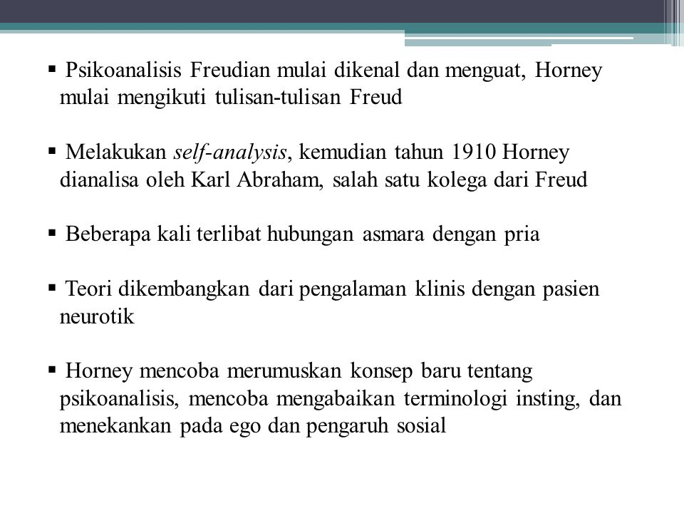 Psychoanalitic Social Theory Kritik Horney terhadap Teori Freud : 1.Orthodoxy leads to theoretical and clinical stagnation 2.Inaccurate views of feminine psychology 3.Should move beyond instinct and emphasize the importance of culture in shaping personality Pentingnya pengalaman masa kanak-kanak  variasi pengalaman anak