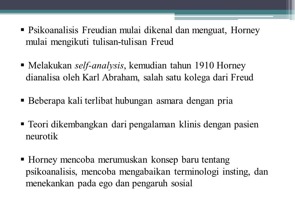  Psikoanalisis Freudian mulai dikenal dan menguat, Horney mulai mengikuti tulisan-tulisan Freud  Melakukan self-analysis, kemudian tahun 1910 Horney dianalisa oleh Karl Abraham, salah satu kolega dari Freud  Beberapa kali terlibat hubungan asmara dengan pria  Teori dikembangkan dari pengalaman klinis dengan pasien neurotik  Horney mencoba merumuskan konsep baru tentang psikoanalisis, mencoba mengabaikan terminologi insting, dan menekankan pada ego dan pengaruh sosial