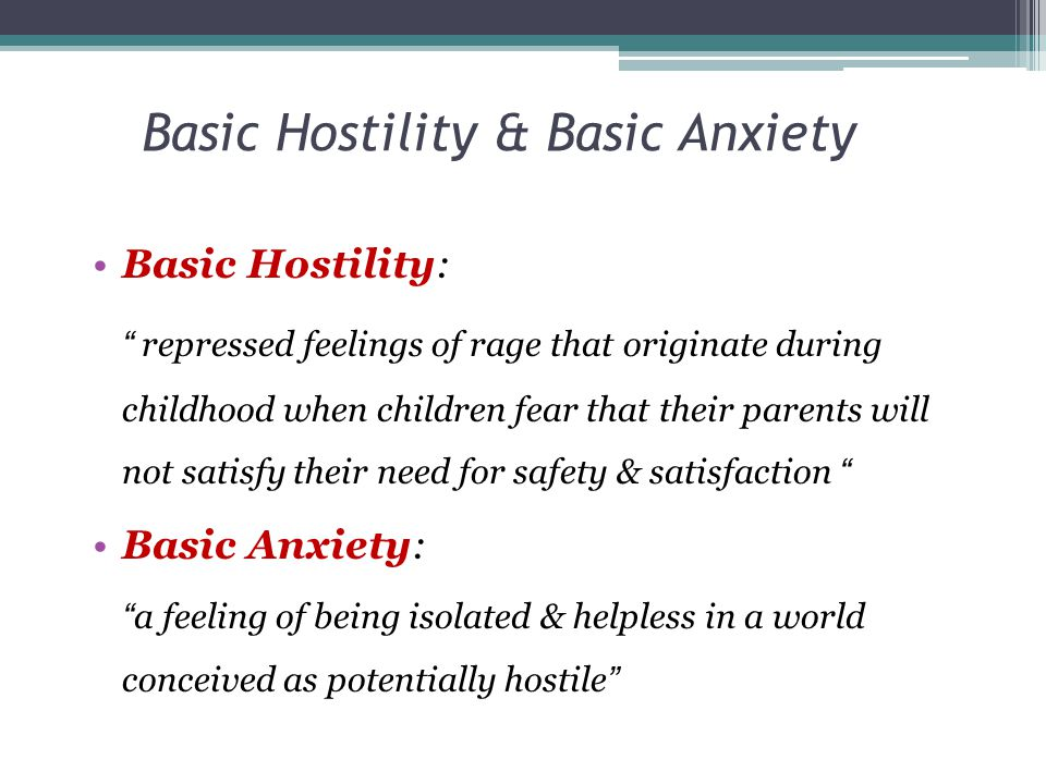 Basic Hostility & Basic Anxiety Basic Hostility: Result from childhood feeling of rejection or neglect by parents or from a defense against basic anxiety Arise when parents do not satisfy child's need for safety and satisfaction Basic Anxiety: Results from parental threats or from a defense against hostility Repressed hostility leads to feeling of insecurity and apprehension