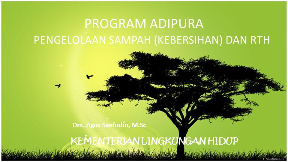 PROGRAM ADIPURA PENGELOLAAN SAMPAH (KEBERSIHAN) DAN RTH Drs. Agus Saefudin, M.Sc KEMENTERIAN LINGKUNGAN HIDUP