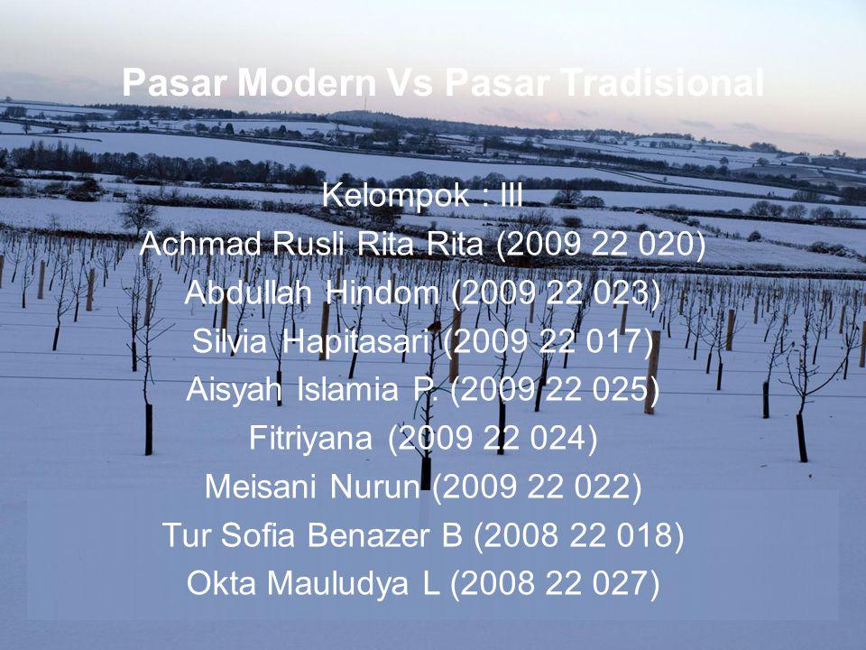 Pasar Modern Vs Pasar Tradisional Kelompok : III Achmad Rusli Rita Rita (2009 22 020) Abdullah Hindom (2009 22 023) Silvia Hapitasari (2009 22 017) Aisyah Islamia P.