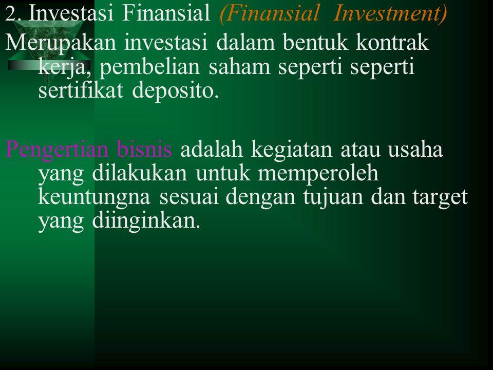 2. Investasi Finansial (Finansial Investment) Merupakan investasi dalam bentuk kontrak kerja, pembelian saham seperti seperti sertifikat deposito. Pen