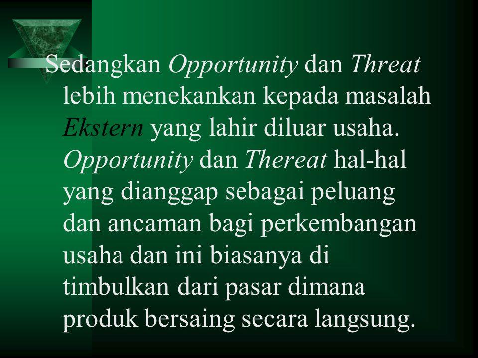 Sedangkan Opportunity dan Threat lebih menekankan kepada masalah Ekstern yang lahir diluar usaha. Opportunity dan Thereat hal-hal yang dianggap sebaga