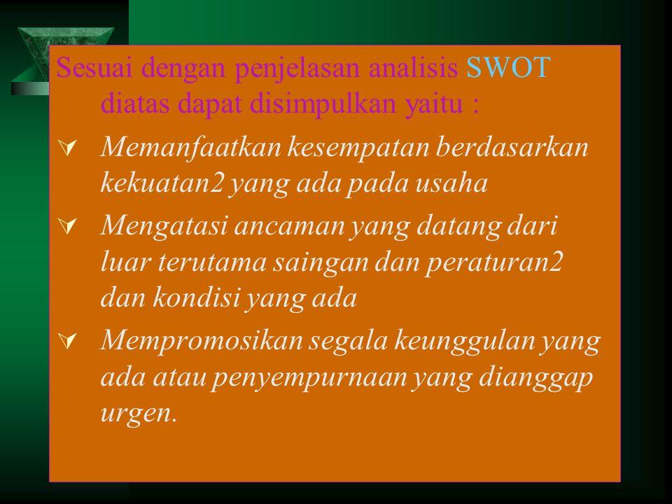 Sesuai dengan penjelasan analisis SWOT diatas dapat disimpulkan yaitu :  Memanfaatkan kesempatan berdasarkan kekuatan2 yang ada pada usaha  Mengatas