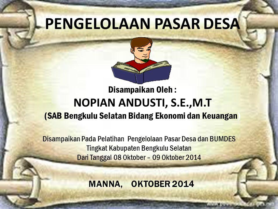 PENGELOLAAN PASAR DESA Disampaikan Oleh : NOPIAN ANDUSTI, S.E.,M.T (SAB Bengkulu Selatan Bidang Ekonomi dan Keuangan) Disampaikan Pada Pelatihan Penge