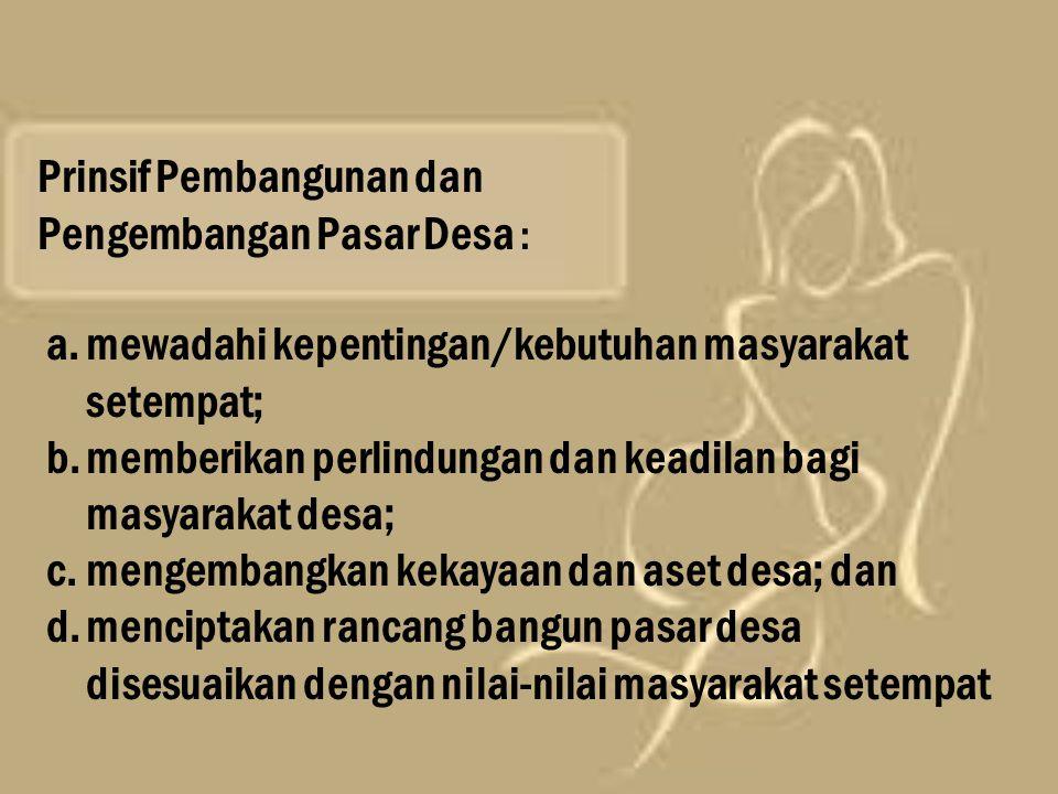 Prinsif Pembangunan dan Pengembangan Pasar Desa : a.mewadahi kepentingan/kebutuhan masyarakat setempat; b.memberikan perlindungan dan keadilan bagi ma