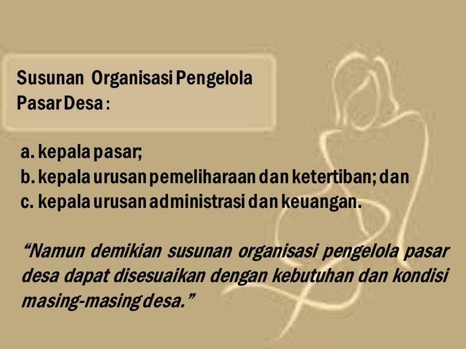 Susunan Organisasi Pengelola Pasar Desa : a.kepala pasar; b.kepala urusan pemeliharaan dan ketertiban; dan c.kepala urusan administrasi dan keuangan.