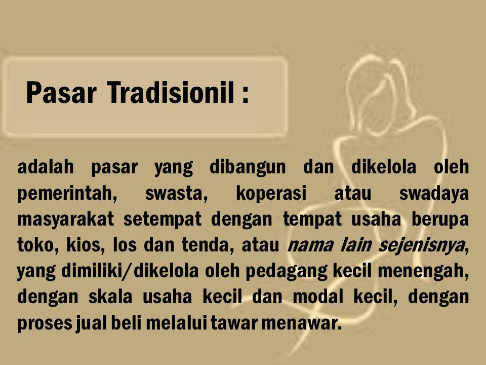 Pasar Tradisionil : adalah pasar yang dibangun dan dikelola oleh pemerintah, swasta, koperasi atau swadaya masyarakat setempat dengan tempat usaha ber