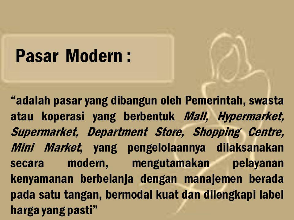 """Pasar Modern : """"adalah pasar yang dibangun oleh Pemerintah, swasta atau koperasi yang berbentuk Mall, Hypermarket, Supermarket, Department Store, Shop"""