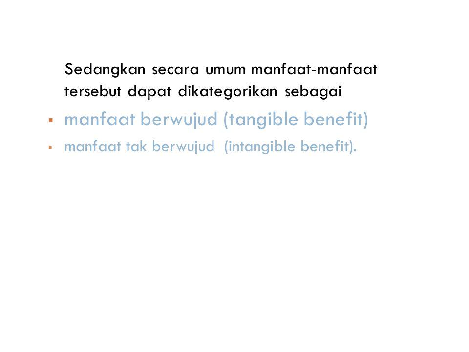 Sedangkan secara umum manfaat-manfaat tersebut dapat dikategorikan sebagai  manfaat berwujud (tangible benefit)  manfaat tak berwujud (intangible benefit).